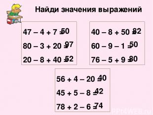 Найди значения выражений 47 – 4 + 7 = 80 – 3 + 20 = 20 – 8 + 40 = 40 – 8 + 50 =