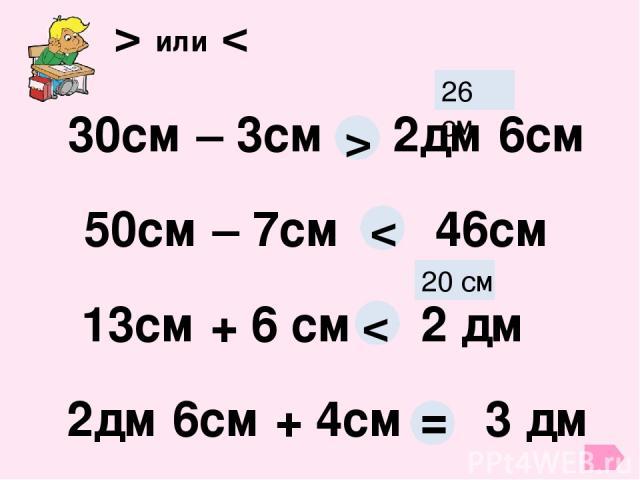 > или < 30см – 3см 2дм 6см 26 см > 50см – 7см 46см < 13см + 6 см 2 дм 20 см < 2дм 6см + 4см 3 дм =