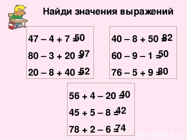 Найди значения выражений 47 – 4 + 7 = 80 – 3 + 20 = 20 – 8 + 40 = 40 – 8 + 50 = 60 – 9 – 1 = 76 – 5 + 9 = 50 97 52 82 50 80 56 + 4 – 20 = 45 + 5 – 8 = 78 + 2 – 6 = 40 42 74