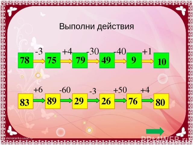 Выполни действия 78 10 -3 +4 -30 -40 +1 75 79 49 9 83 80 +6 -60 -3 +50 +4 89 29 26 76