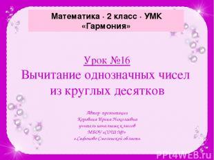 Урок №16 Вычитание однозначных чисел из круглых десятков Автор презентации Коров