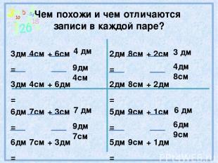 Чем похожи и чем отличаются записи в каждой паре? 3дм 4см + 6см = 3дм 4см + 6дм