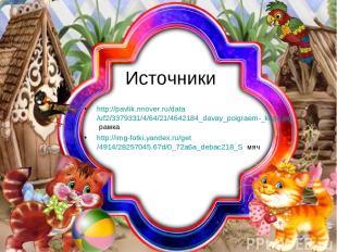 Источники http://pavlik.nnover.ru/data/uf2/3379331/4/64/21/4642184_davay_poigrae