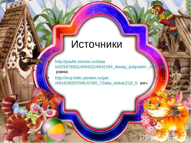 Источники http://pavlik.nnover.ru/data/uf2/3379331/4/64/21/4642184_davay_poigraem-_kopij.jpg рамка http://img-fotki.yandex.ru/get/4914/28257045.67d/0_72a6a_debac218_S мяч