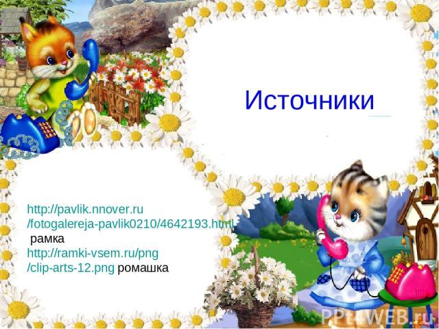 Источники http://pavlik.nnover.ru/fotogalereja-pavlik0210/4642193.html рамка http://ramki-vsem.ru/png/clip-arts-12.png ромашка