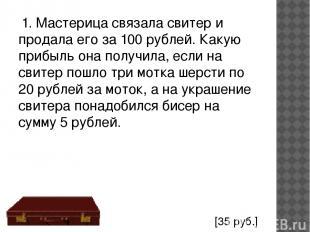 1. Мастерица связала свитер и продала его за 100 рублей. Какую прибыль она получ