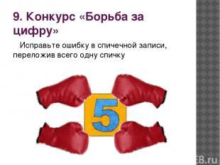 9. Конкурс «Борьба за цифру» Исправьте ошибку в спичечной записи, переложив всег