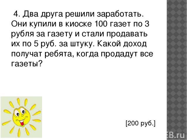 4. Два друга решили заработать. Они купили в киоске 100 газет по 3 рубля за газету и стали продавать их по 5 руб. за штуку. Какой доход получат ребята, когда продадут все газеты? [200 руб.]