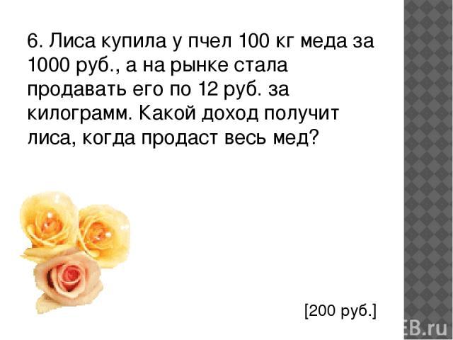 6. Лиса купила у пчел 100 кг меда за 1000 руб., а на рынке стала продавать его по 12 руб. за килограмм. Какой доход получит лиса, когда продаст весь мед? [200 руб.]