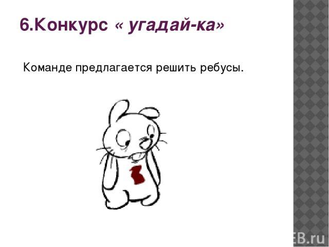6.Конкурс « угадай-ка» Команде предлагается решить ребусы.