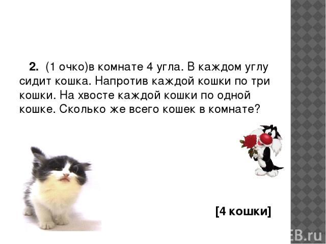 2. (1 очко)в комнате 4 угла. В каждом углу сидит кошка. Напротив каждой кошки по три кошки. На хвосте каждой кошки по одной кошке. Сколько же всего кошек в комнате? [4 кошки]