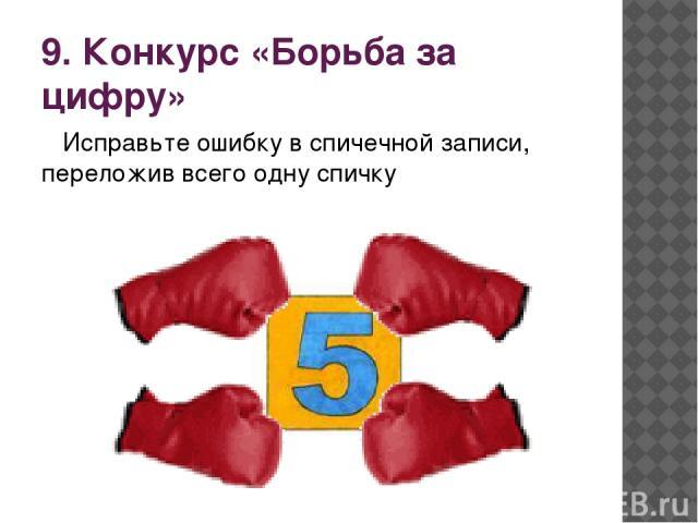 9. Конкурс «Борьба за цифру» Исправьте ошибку в спичечной записи, переложив всего одну спичку