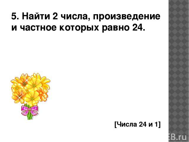 5. Найти 2 числа, произведение и частное которых равно 24. [Числа 24 и 1]