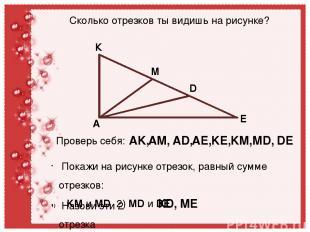 К М D E A Сколько отрезков ты видишь на рисунке? Проверь себя: AK, AM, AD, AE, K