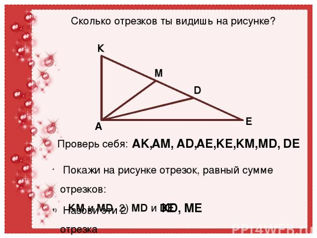 К М D E A Сколько отрезков ты видишь на рисунке? Проверь себя: AK, AM, AD, AE, KE, KM, MD, DE Покажи на рисунке отрезок, равный сумме отрезков: KM и MD 2) MD и DE Назови эти 2 отрезка КD, МЕ ТПО №23 стр.10
