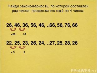 Найди закономерность, по которой составлен ряд чисел, продолжи его ещё на 4 числ