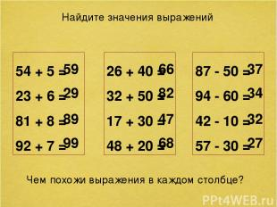 Найдите значения выражений 54 + 5 = 23 + 6 = 81 + 8 = 92 + 7 = 59 29 89 99 26 +