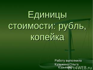 Единицы стоимости: рубль, копейка Работу выполнила Кузьмина Ольга Юрьевна