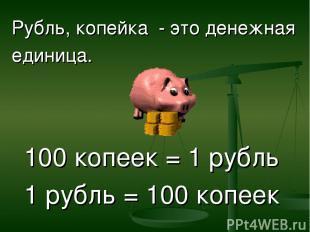 Рубль, копейка - это денежная единица. 100 копеек = 1 рубль 1 рубль = 100 копеек