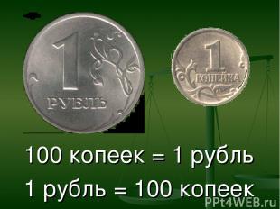 100 копеек = 1 рубль 1 рубль = 100 копеек