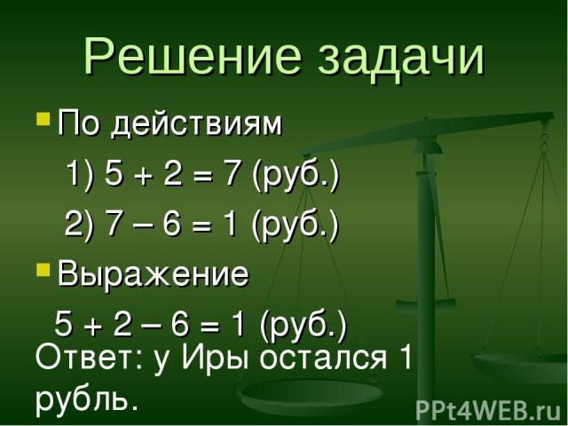 Решение задачи По действиям 1) 5 + 2 = 7 (руб.) 2) 7 – 6 = 1 (руб.) Выражение 5 + 2 – 6 = 1 (руб.) Ответ: у Иры остался 1 рубль.