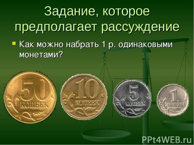 Задание, которое предполагает рассуждение Как можно набрать 1 р. одинаковыми монетами?