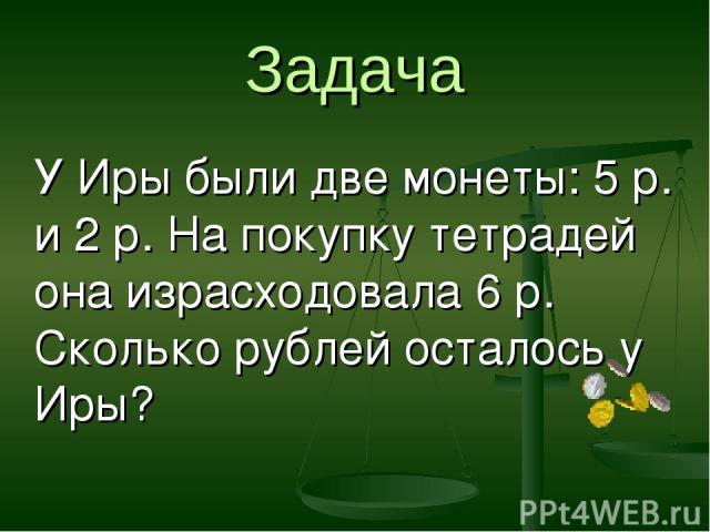 Задача У Иры были две монеты: 5 р. и 2 р. На покупку тетрадей она израсходовала 6 р. Сколько рублей осталось у Иры?