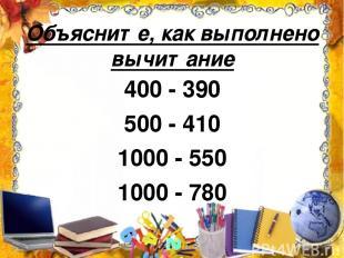 Объясните, как выполнено вычитание 400 - 390 500 - 410 1000 - 550 1000 - 780