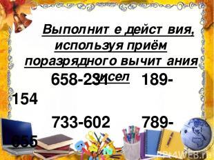 Выполните действия, используя приём поразрядного вычитания чисел 658-231 189-154