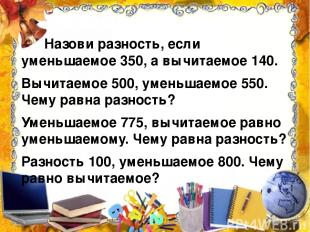 Назови разность, если уменьшаемое 350, а вычитаемое 140. Вычитаемое 500, уменьша