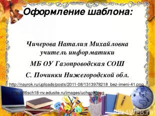 Оформление шаблона: Чичерова Наталия Михайловна учитель информатики МБ ОУ Газопр