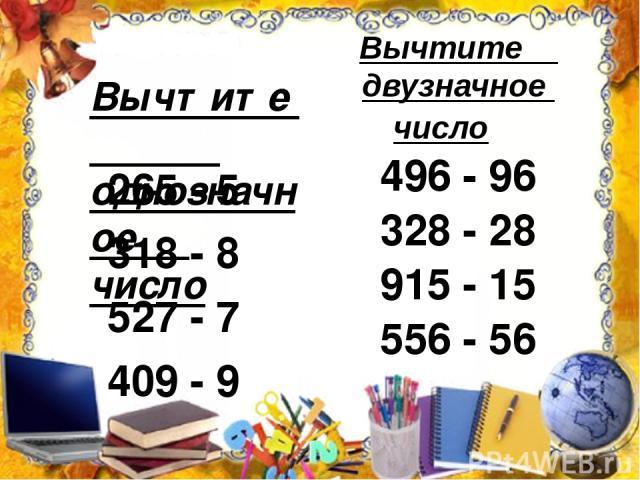 Вычтите однозначное число 265 - 5 318 - 8 527 - 7 409 - 9 Вычтите двузначное число 496 - 96 328 - 28 915 - 15 556 - 56