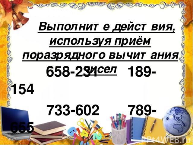 Выполните действия, используя приём поразрядного вычитания чисел 658-231 189-154 733-602 789-655