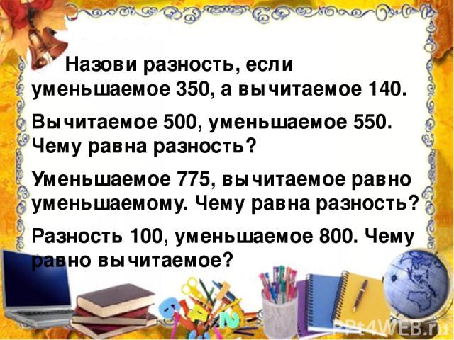 Назови разность, если уменьшаемое 350, а вычитаемое 140. Вычитаемое 500, уменьшаемое 550. Чему равна разность? Уменьшаемое 775, вычитаемое равно уменьшаемому. Чему равна разность? Разность 100, уменьшаемое 800. Чему равно вычитаемое?