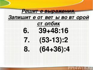 Решите выражения. Запишите ответы во второй столбик 6. 39+48:16 7. (53-13):2 8.