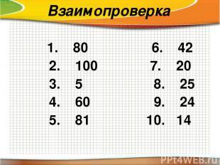 Взаимопроверка 1. 80 6. 42 2. 100 7. 20 3. 5 8. 25 4. 60 9. 24 5. 81 10. 14