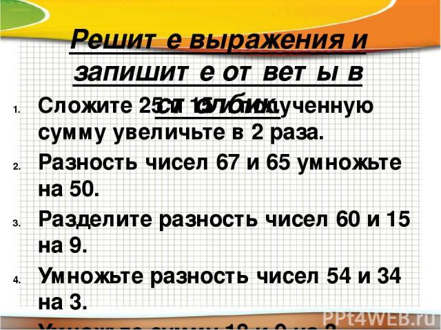 Решите выражения и запишите ответы в столбик. Сложите 25 и 15 и полученную сумму увеличьте в 2 раза. Разность чисел 67 и 65 умножьте на 50. Разделите разность чисел 60 и 15 на 9. Умножьте разность чисел 54 и 34 на 3. Умножьте сумму 18 и 9 на 3.