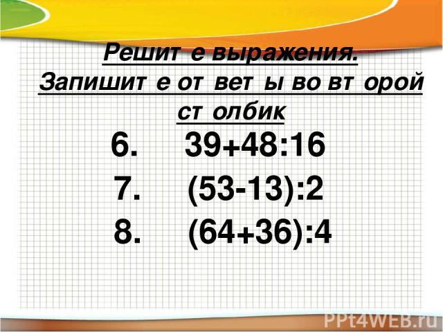 Решите выражения. Запишите ответы во второй столбик 6. 39+48:16 7. (53-13):2 8. (64+36):4