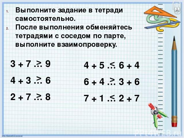 Выполните задание в тетради самостоятельно. После выполнения обменяйтесь тетрадями с соседом по парте, выполните взаимопроверку. 3 + 7 … 9 4 + 3 … 6 2 + 7 … 8 4 + 5 … 6 + 4 6 + 4 … 3 + 6 7 + 1 … 2 + 7 > > > < >