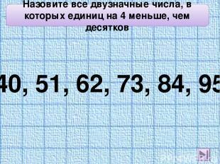 Назовите все двузначные числа, в которых единиц на 4 меньше, чем десятков 40, 51