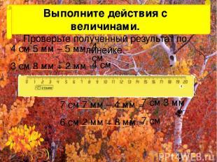 Выполните действия с величинами. Проверьте полученный результат по линейке. 4 см