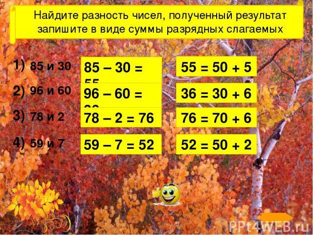 Найдите разность чисел, полученный результат запишите в виде суммы разрядных слагаемых 1) 2) 3) 4) 85 и 30 96 и 60 78 и 2 59 и 7 55 = 50 + 5 85 – 30 = 55 96 – 60 = 36 36 = 30 + 6 78 – 2 = 76 76 = 70 + 6 59 – 7 = 52 52 = 50 + 2 Для появления разности…