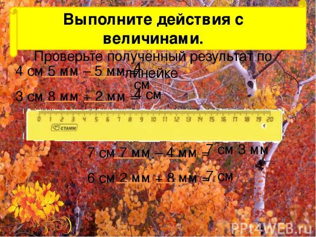 Выполните действия с величинами. Проверьте полученный результат по линейке. 4 см 5 мм – 5 мм = 3 см 8 мм + 2 мм = 4 см 4 см 7 см 7 мм – 4 мм = 6 см 2 мм + 8 мм = 7 см 3 мм 7 см №25(1) стр.9