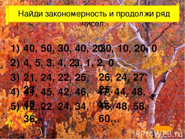 Найди закономерность и продолжи ряд чисел. 40, 50, 30, 40, 20, 1) 30, 10, 20, 0 4, 5, 3, 4, 2, 2) 3, 1, 2, 0 21, 24, 22, 25, 23 3) 26, 24, 27, 25… 41, 45, 42, 46, 43 4) 47, 44, 48, 45… 12, 22, 24, 34, 36, 5) 46, 48, 58, 60… По щелчку на номер строки…