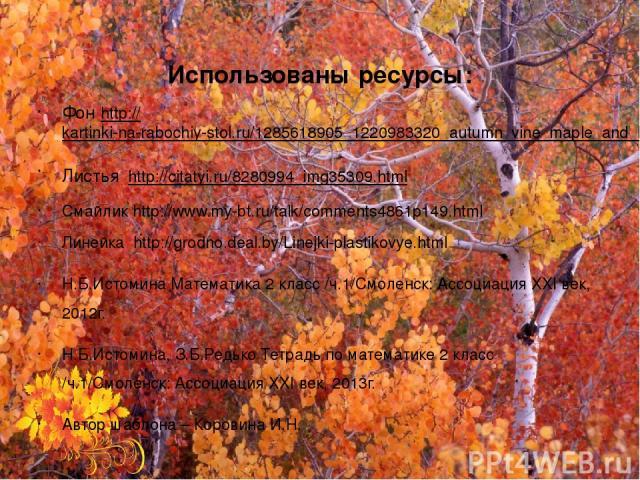Использованы ресурсы: Фон http://kartinki-na-rabochiy-stol.ru/1285618905_1220983320_autumn_vine_maple_and_lichensid_3_img12159.html Листья http://citatyi.ru/8280994_img35309.html Смайлик http://www.my-bt.ru/talk/comments4861p149.html Линейка http://…