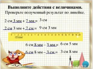 Выполните действия с величинами. Проверьте полученный результат по линейке. 2 см