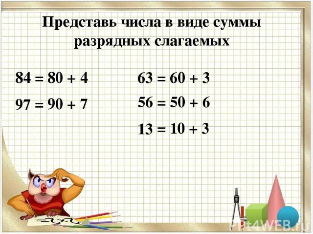 Представь числа в виде суммы разрядных слагаемых 84 97 63 56 13 = 80 + 4 = 90 + 7 = 60 + 3 = 50 + 6 = 10 + 3
