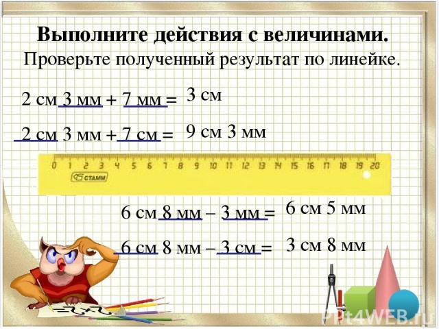 Выполните действия с величинами. Проверьте полученный результат по линейке. 2 см 3 мм + 7 мм = 2 см 3 мм + 7 см = 3 см 9 см 3 мм 6 см 8 мм – 3 мм = 6 см 8 мм – 3 см = 6 см 5 мм 3 см 8 мм
