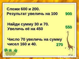 Сложи 600 и 200. Результат увеличь на 100 900 Найди сумму 30 и 70. Увеличь её на