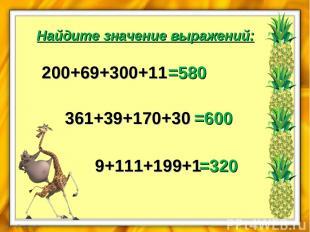 Найдите значение выражений: 200+69+300+11 =580 361+39+170+30 =600 9+111+199+1 =3